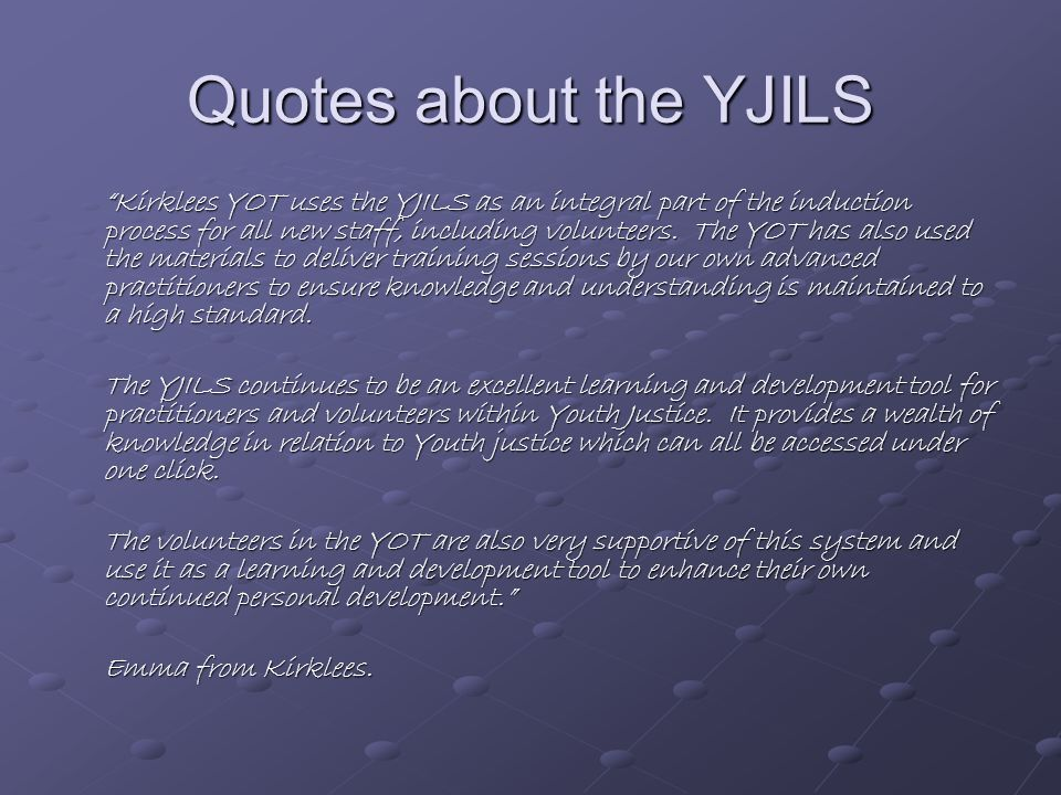 Quotes about the YJILS Kirklees YOT uses the YJILS as an integral part of the induction process for all new staff, including volunteers.