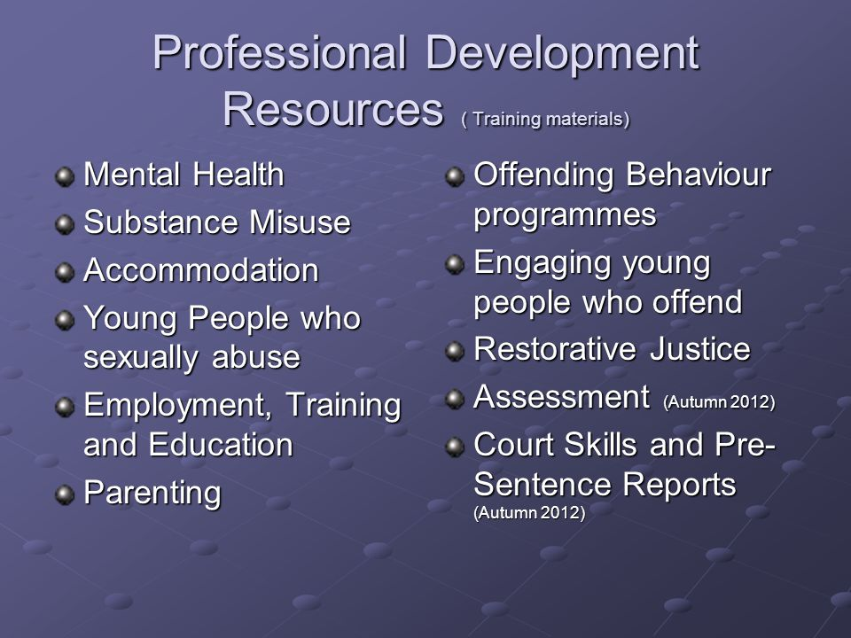 Mental Health Substance Misuse Accommodation Young People who sexually abuse Employment, Training and Education Parenting Offending Behaviour programmes Engaging young people who offend Restorative Justice Assessment (Autumn 2012) Court Skills and Pre- Sentence Reports (Autumn 2012)