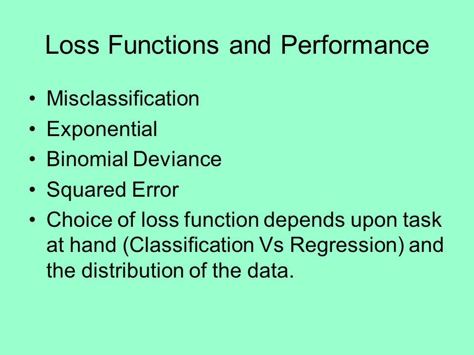 Loss Functions and Performance Misclassification Exponential Binomial Deviance Squared Error Choice of loss function depends upon task at hand (Classification Vs Regression) and the distribution of the data.