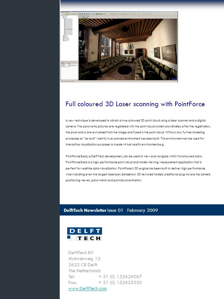 DelftTech Newsletter Issue 01 February 2009 DelftTech BV Motorenweg 12 2623 CR Delft The Netherlands Tel: + 31 (0) 152626067 Fax: + 31 (0) 152625330 www.DelftTech.com Full coloured 3D Laser scanning with PointForce A new technique is developed to obtain a true coloured 3D point cloud using a laser scanner and a digital camera.