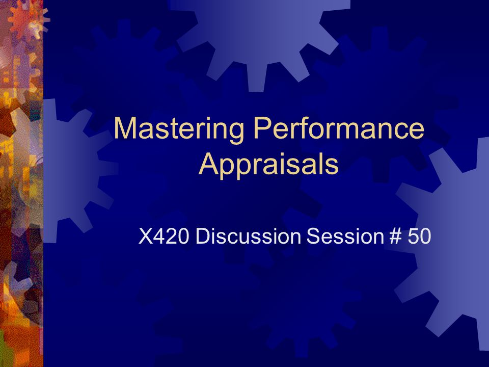 Mastering Performance Appraisals X420 Discussion Session # 50