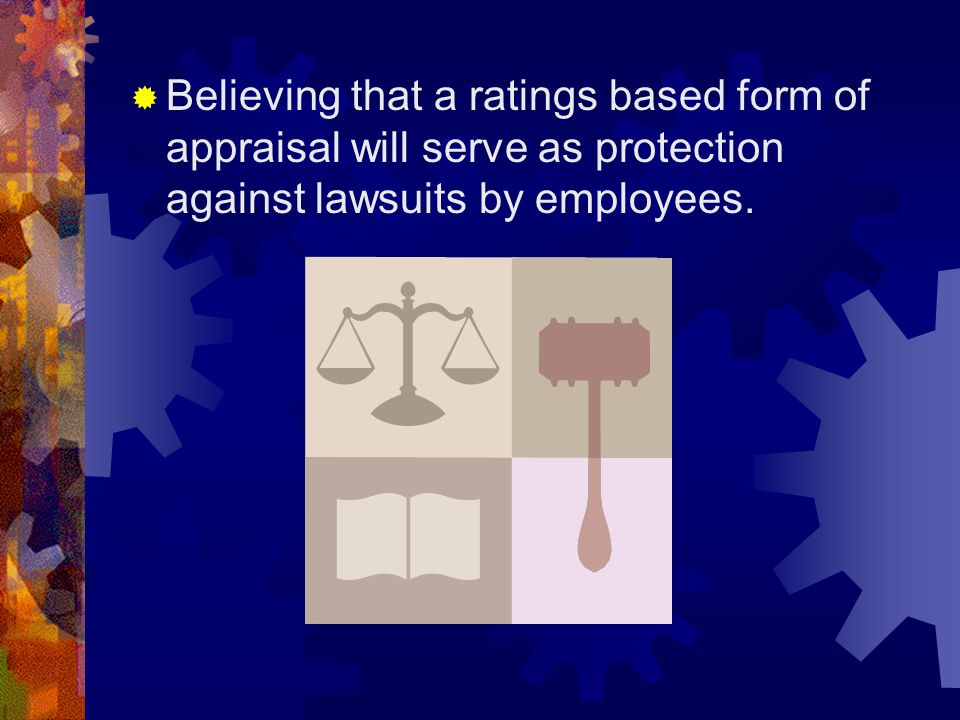  Believing that a ratings based form of appraisal will serve as protection against lawsuits by employees.