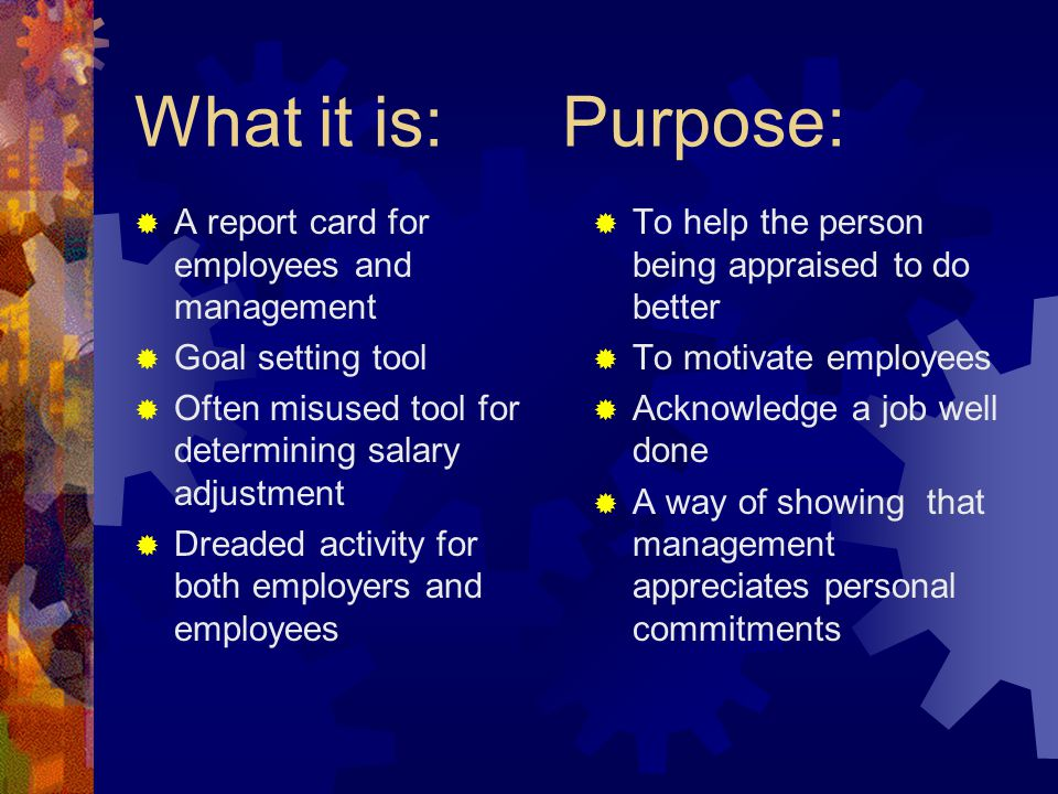 What it is: Purpose:  A report card for employees and management  Goal setting tool  Often misused tool for determining salary adjustment  Dreaded activity for both employers and employees  To help the person being appraised to do better  To motivate employees  Acknowledge a job well done  A way of showing that management appreciates personal commitments