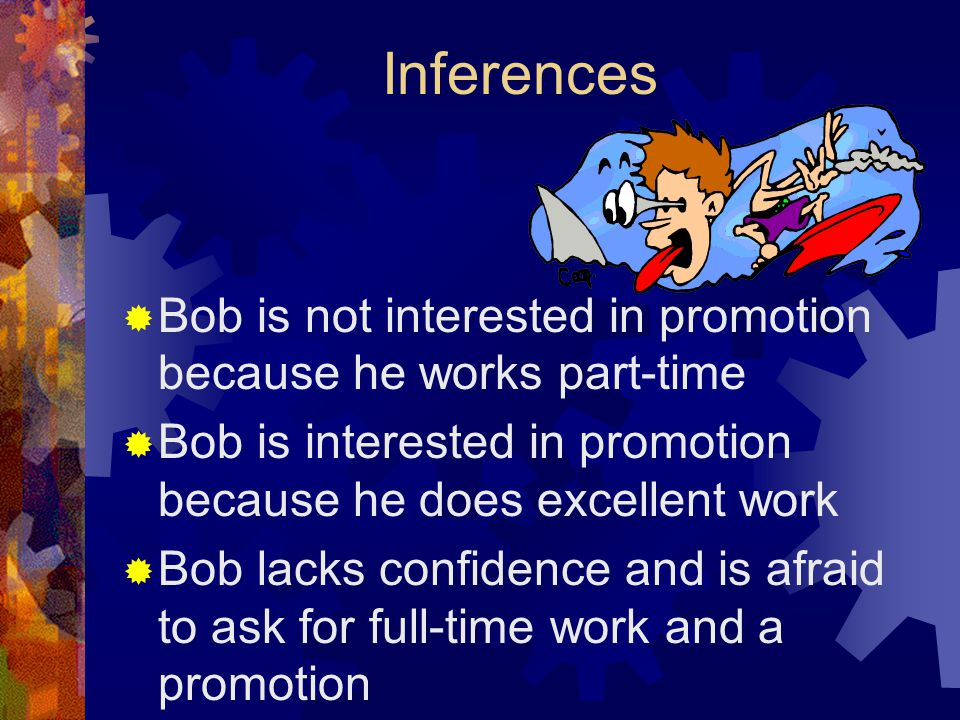 Inferences  Bob is not interested in promotion because he works part-time  Bob is interested in promotion because he does excellent work  Bob lacks confidence and is afraid to ask for full-time work and a promotion