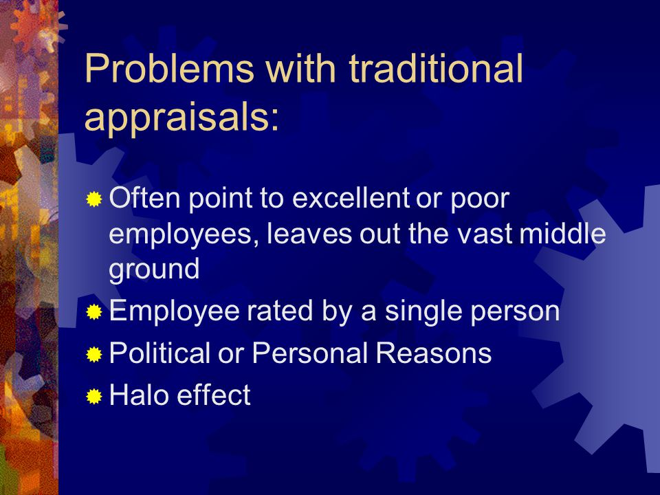 Problems with traditional appraisals:  Often point to excellent or poor employees, leaves out the vast middle ground  Employee rated by a single person  Political or Personal Reasons  Halo effect