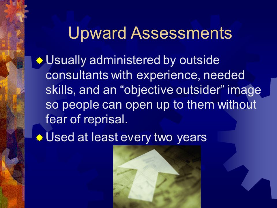 Upward Assessments  Usually administered by outside consultants with experience, needed skills, and an objective outsider image so people can open up to them without fear of reprisal.