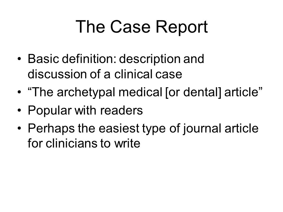 The Case Report Basic definition: description and discussion of a clinical case The archetypal medical [or dental] article Popular with readers Perhaps the easiest type of journal article for clinicians to write