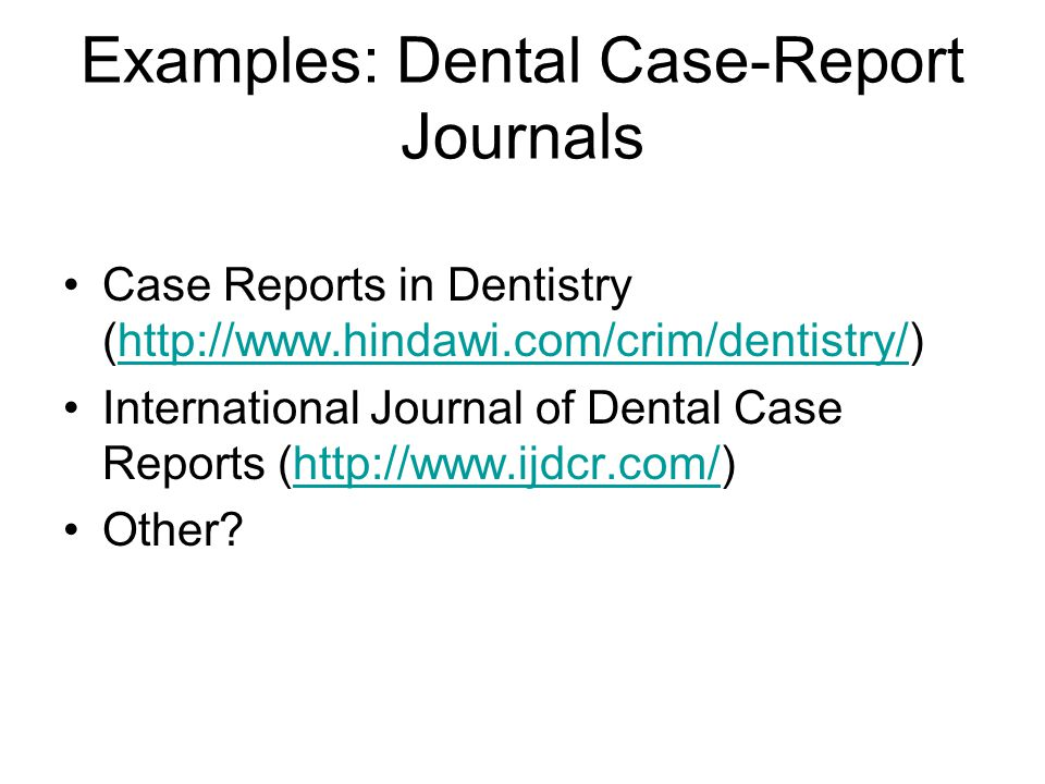 Examples: Dental Case-Report Journals Case Reports in Dentistry (http://www.hindawi.com/crim/dentistry/)http://www.hindawi.com/crim/dentistry/ International Journal of Dental Case Reports (http://www.ijdcr.com/)http://www.ijdcr.com/ Other