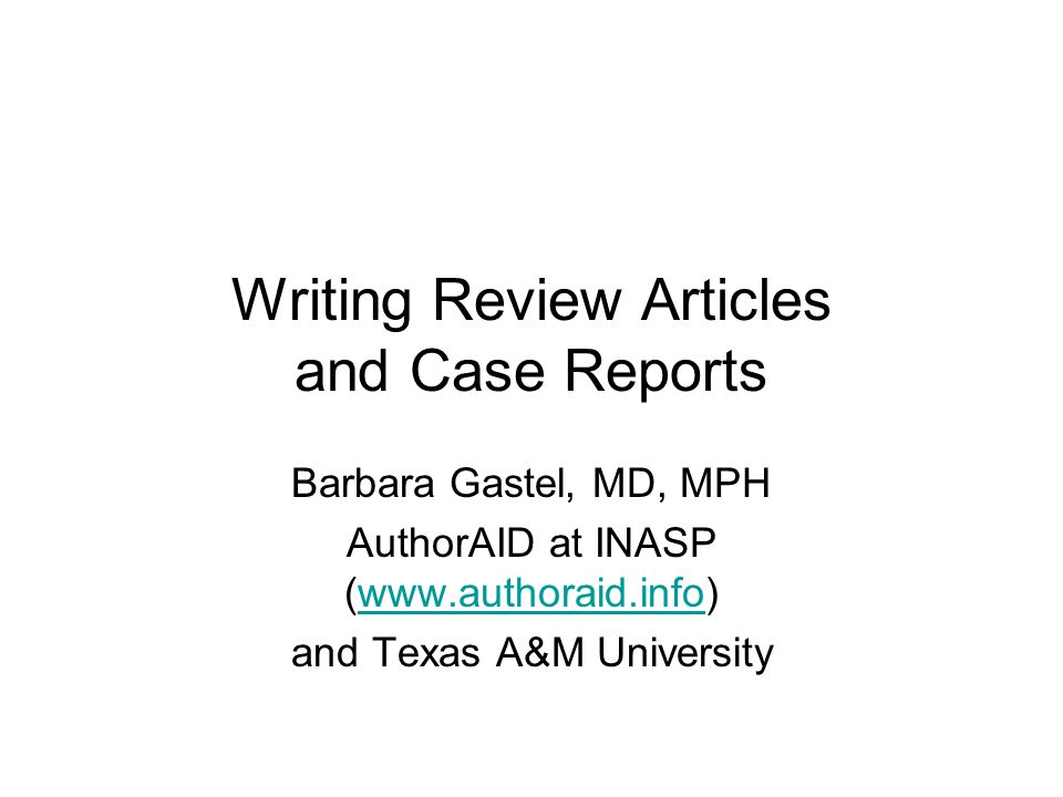 Writing Review Articles and Case Reports Barbara Gastel, MD, MPH AuthorAID at INASP (www.authoraid.info)www.authoraid.info and Texas A&M University