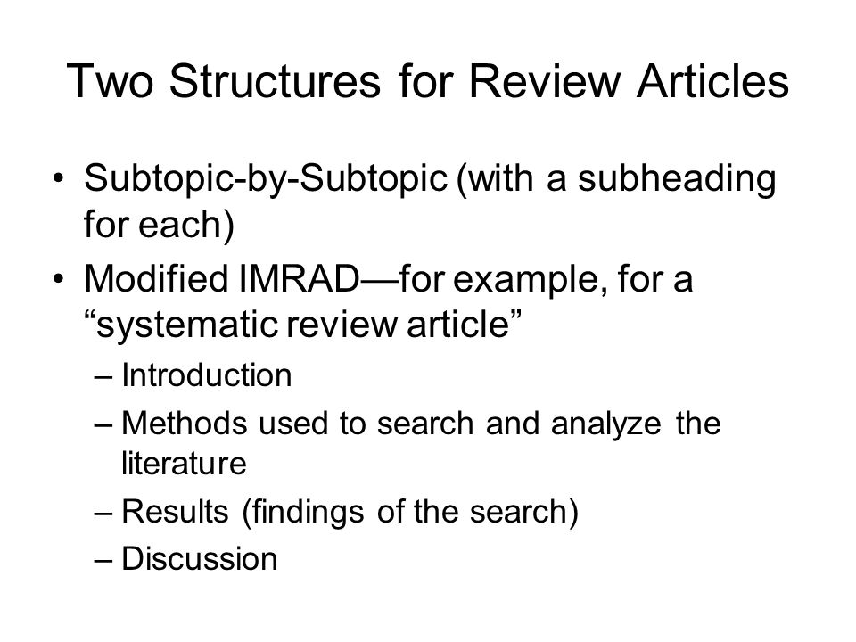Two Structures for Review Articles Subtopic-by-Subtopic (with a subheading for each) Modified IMRAD—for example, for a systematic review article –Introduction –Methods used to search and analyze the literature –Results (findings of the search) –Discussion