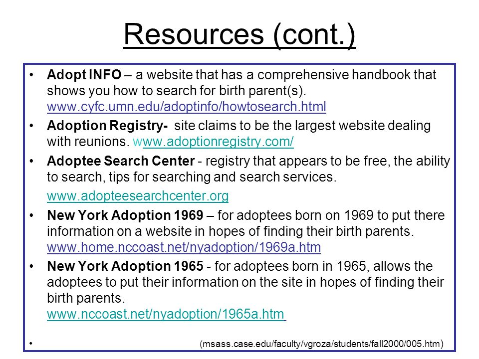 Resources (cont.) Adopt INFO – a website that has a comprehensive handbook that shows you how to search for birth parent(s). www.cyfc.umn.edu/adoptinf
