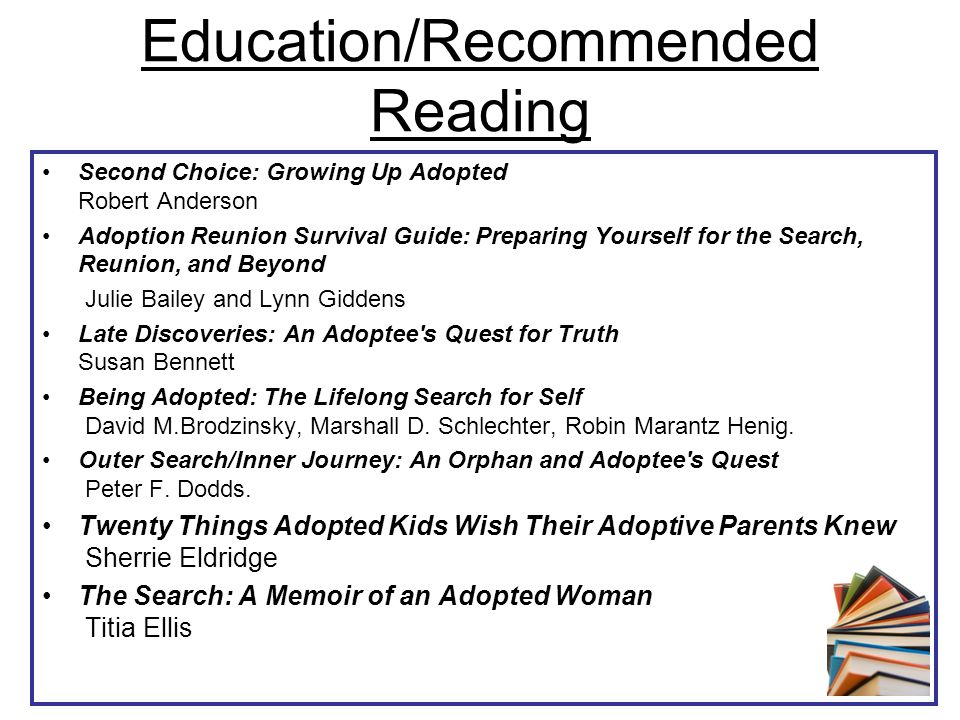 Education/Recommended Reading Second Choice: Growing Up Adopted Robert Anderson Adoption Reunion Survival Guide: Preparing Yourself for the Search, Re