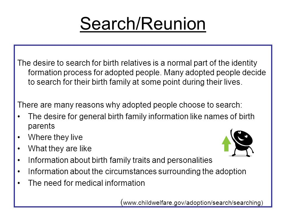 Search/Reunion The desire to search for birth relatives is a normal part of the identity formation process for adopted people. Many adopted people dec