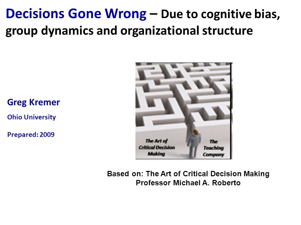 Greg Kremer Ohio University Prepared: 2009 Decisions Gone Wrong – Due to cognitive bias, group dynamics and organizational structure Based on: The Art of Critical Decision Making Professor Michael A.