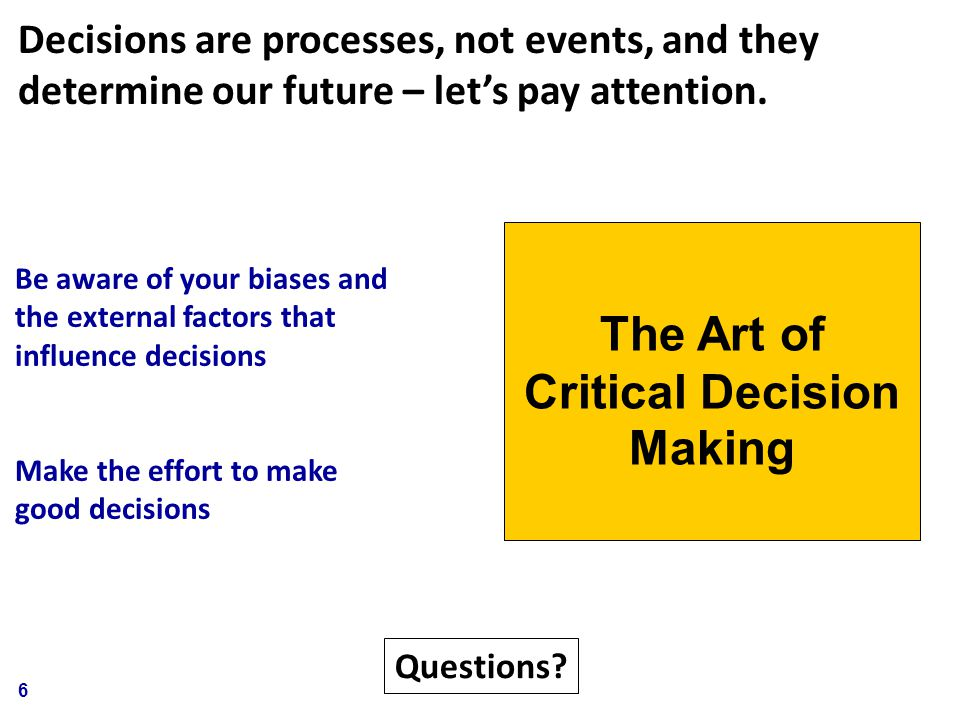 6 Be aware of your biases and the external factors that influence decisions Make the effort to make good decisions The Art of Critical Decision Making Questions.