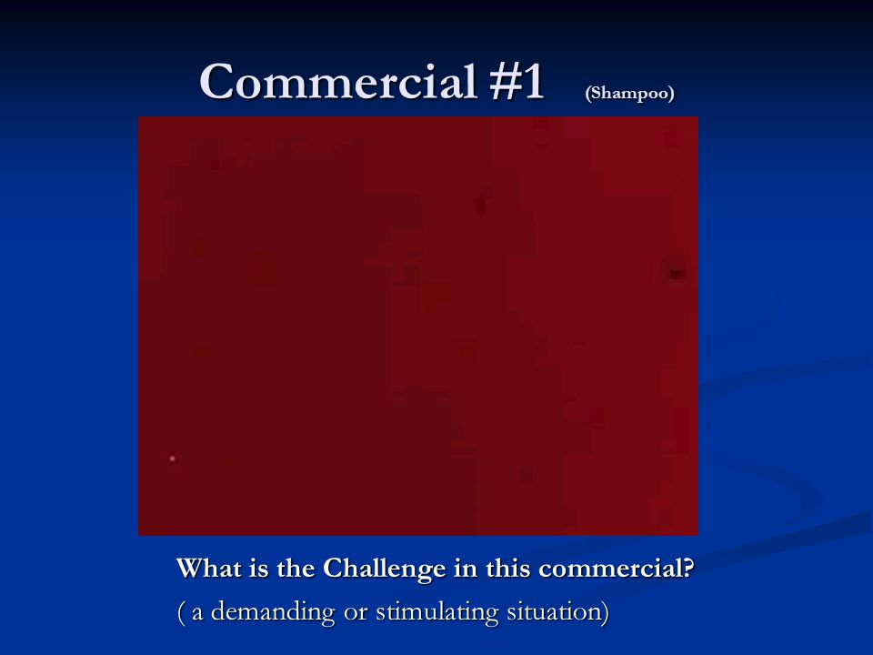 Commercial #1 (Shampoo) What is the Challenge in this commercial.