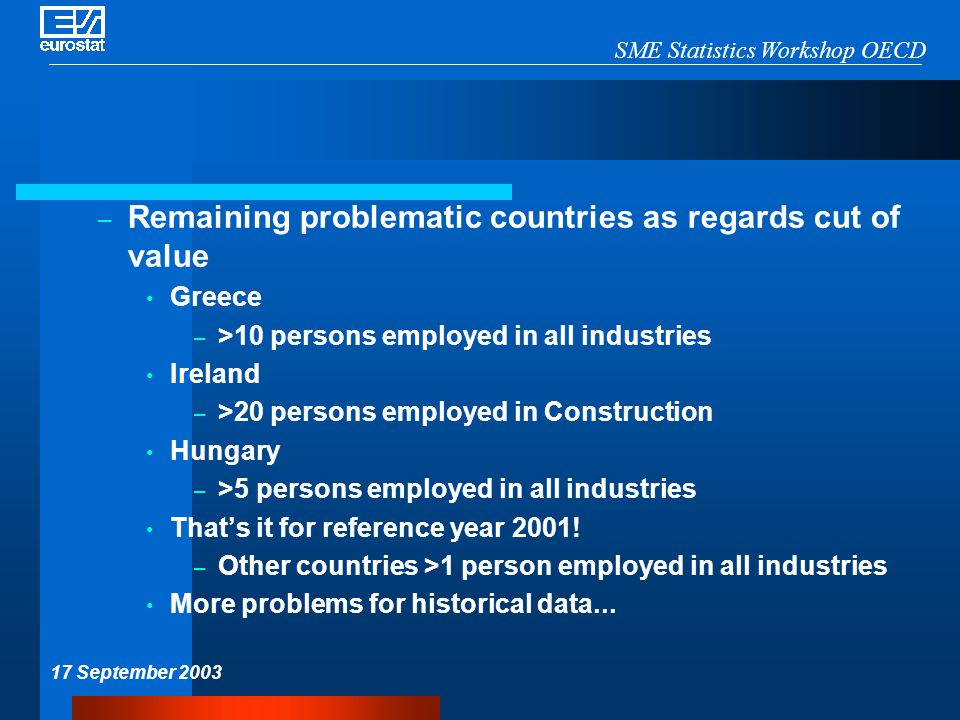 SME Statistics Workshop OECD 17 September 2003 – Remaining problematic countries as regards cut of value Greece – >10 persons employed in all industries Ireland – >20 persons employed in Construction Hungary – >5 persons employed in all industries That's it for reference year 2001.