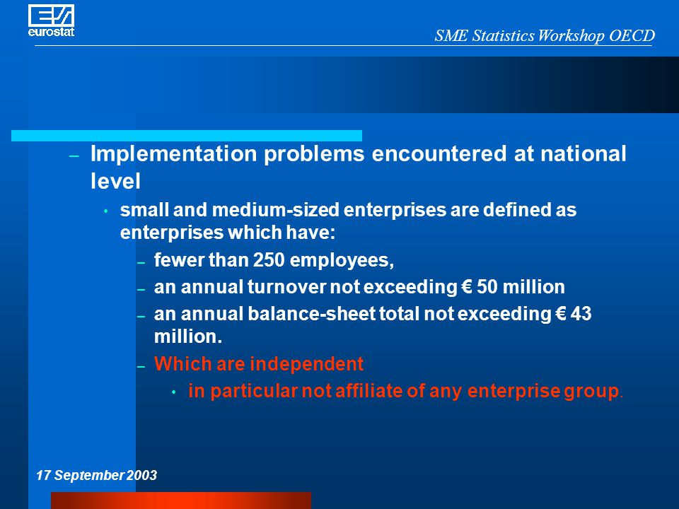 SME Statistics Workshop OECD 17 September 2003 – Implementation problems encountered at national level small and medium-sized enterprises are defined as enterprises which have: – fewer than 250 employees, – an annual turnover not exceeding € 50 million – an annual balance-sheet total not exceeding € 43 million.