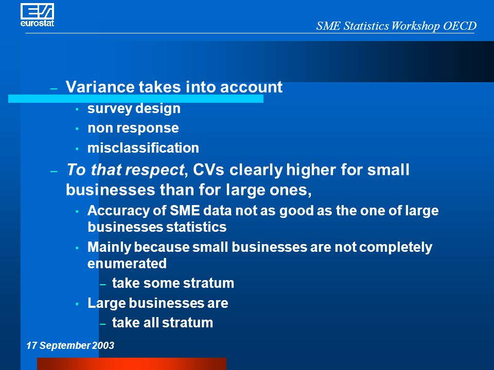 SME Statistics Workshop OECD 17 September 2003 – Variance takes into account survey design non response misclassification – To that respect, CVs clearly higher for small businesses than for large ones, Accuracy of SME data not as good as the one of large businesses statistics Mainly because small businesses are not completely enumerated – take some stratum Large businesses are – take all stratum