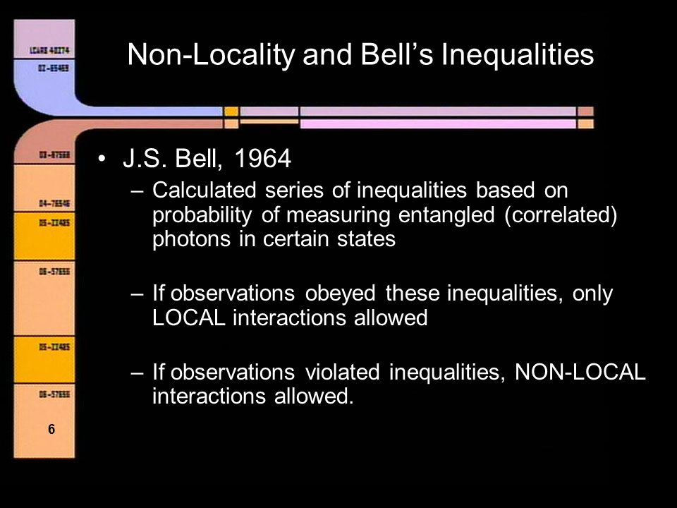 5 Non-Locality and Bell's Inequalities Local Interactions –Particle interacts only with adjacent particles Non-Local Interactions –Particle allowed to interact with non- adjacent particles – Action at a distance