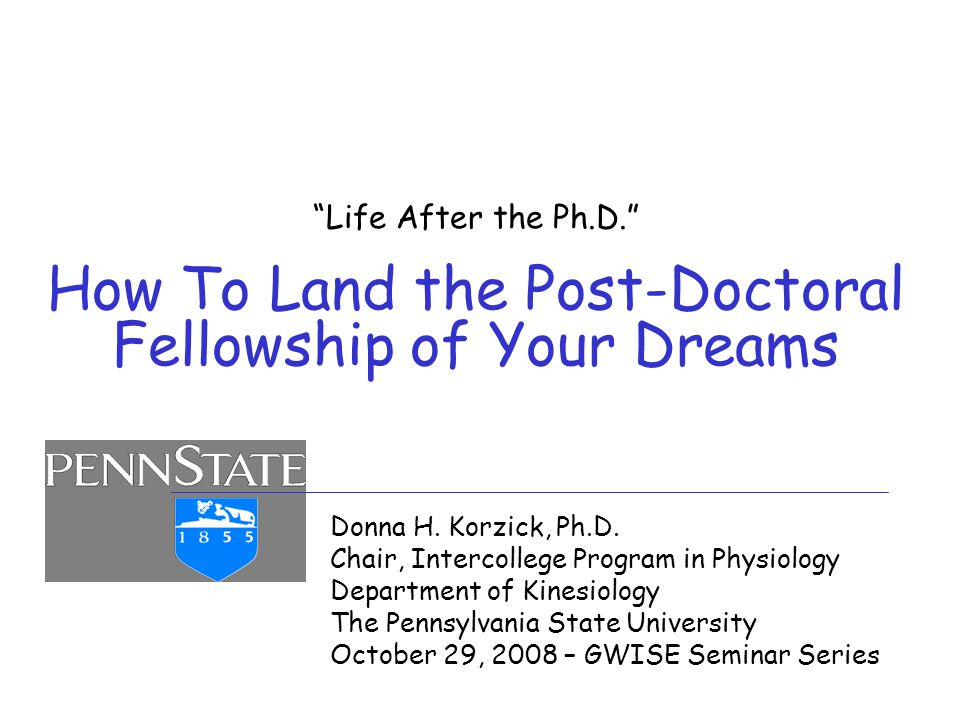 """""""Life After the Ph.D."""" How To Land the Post-Doctoral Fellowship of Your Dreams Donna H. Korzick, Ph.D. Chair, Intercollege Program in Physiology Depar"""