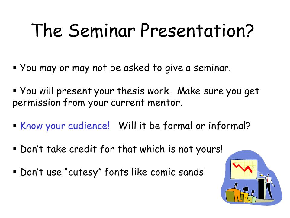 The Seminar Presentation?  You may or may not be asked to give a seminar.  You will present your thesis work. Make sure you get permission from your
