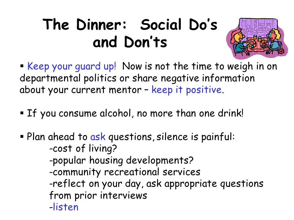 The Dinner: Social Do's and Don'ts  Keep your guard up! Now is not the time to weigh in on departmental politics or share negative information about