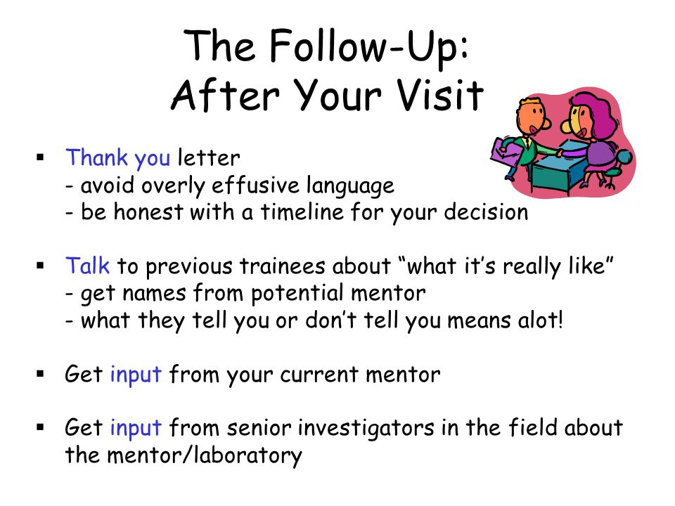 The Follow-Up: After Your Visit  Thank you letter - avoid overly effusive language - be honest with a timeline for your decision  Talk to previous t