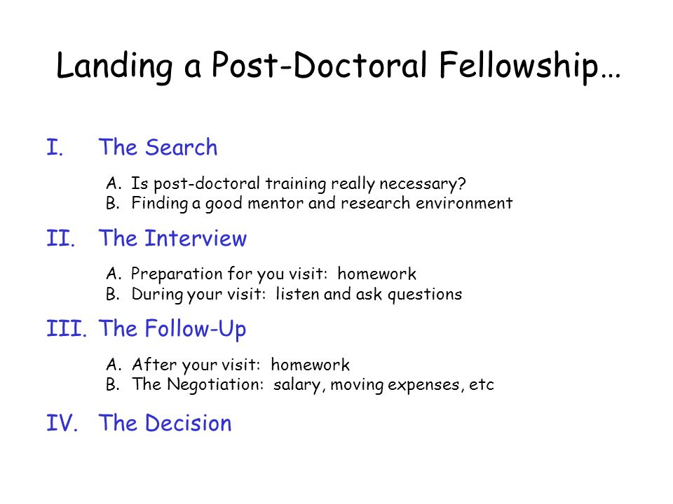 Landing a Post-Doctoral Fellowship… I.The Search A. Is post-doctoral training really necessary? B. Finding a good mentor and research environment II.T