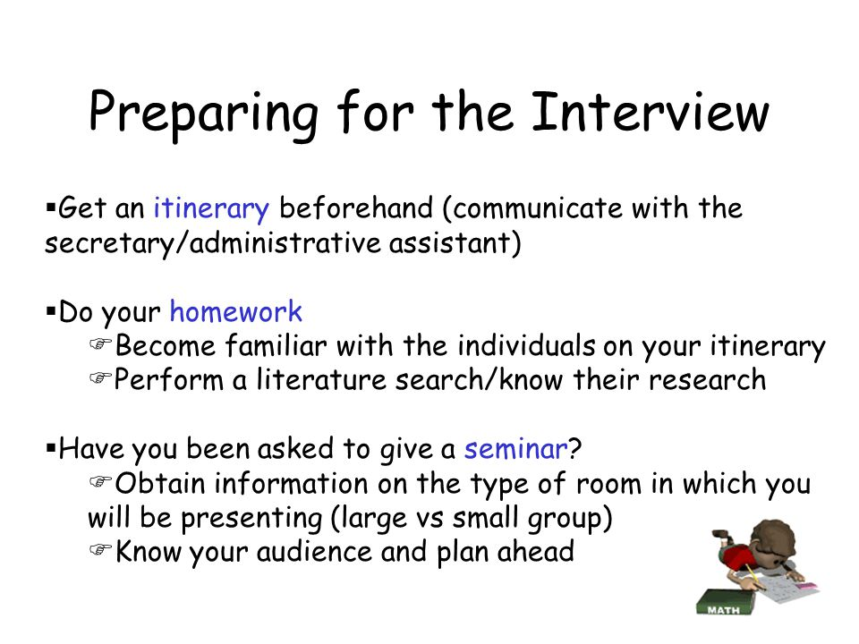 Preparing for the Interview  Get an itinerary beforehand (communicate with the secretary/administrative assistant)  Do your homework  Become familiar with the individuals on your itinerary  Perform a literature search/know their research  Have you been asked to give a seminar.