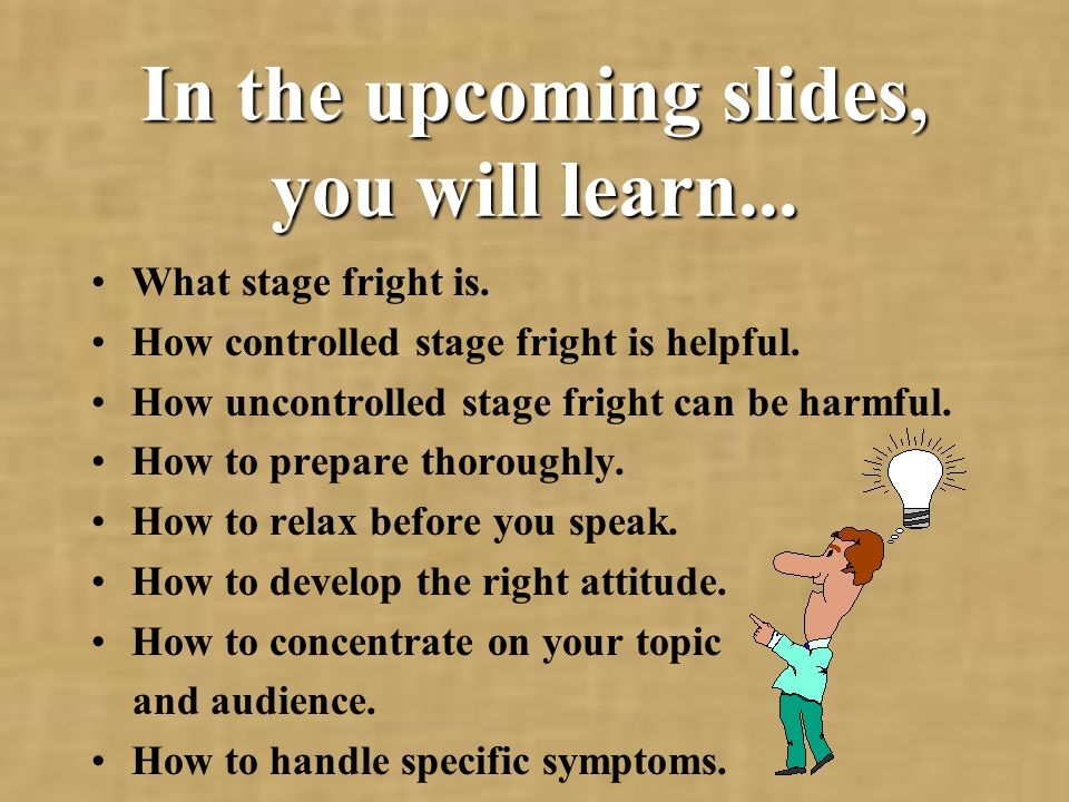 In the upcoming slides, you will learn... What stage fright is.
