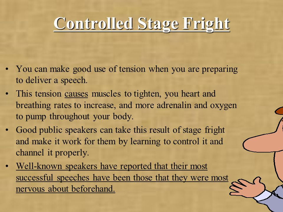 Controlled Stage Fright You can make good use of tension when you are preparing to deliver a speech.