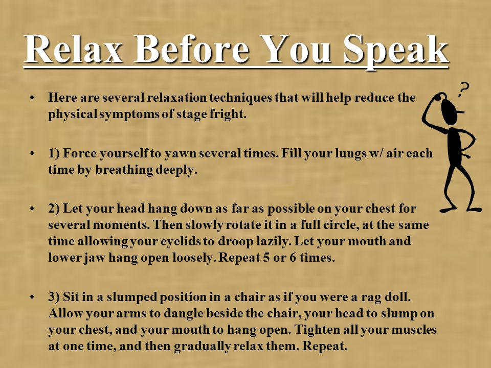 Relax Before You Speak Here are several relaxation techniques that will help reduce the physical symptoms of stage fright.