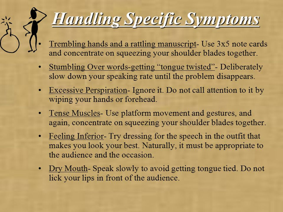 Handling Specific Symptoms Trembling hands and a rattling manuscript- Use 3x5 note cards and concentrate on squeezing your shoulder blades together.