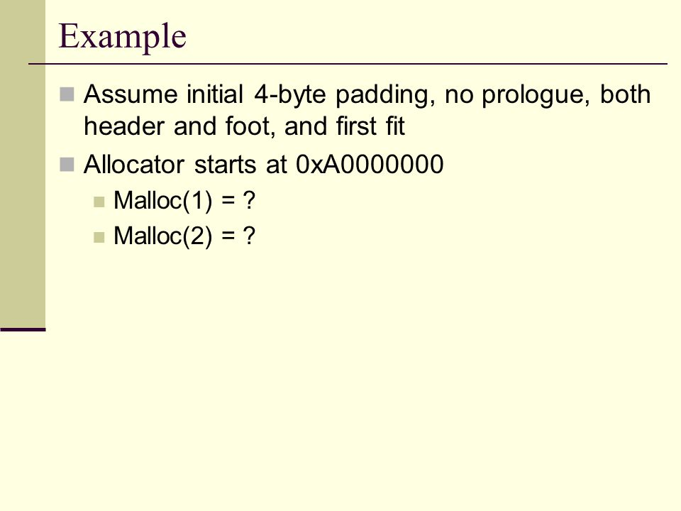 Example Assume initial 4-byte padding, no prologue, both header and foot, and first fit Allocator starts at 0xA0000000 Malloc(1) = .