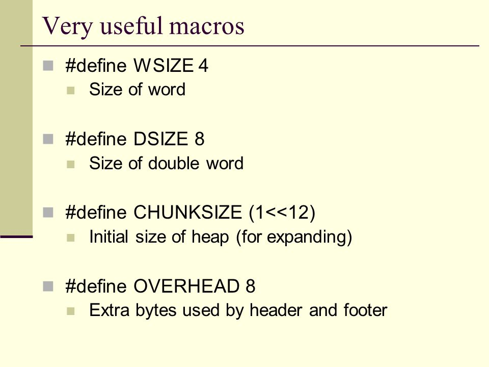 Very useful macros #define WSIZE 4 Size of word #define DSIZE 8 Size of double word #define CHUNKSIZE (1<<12) Initial size of heap (for expanding) #define OVERHEAD 8 Extra bytes used by header and footer