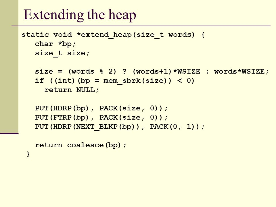 Extending the heap static void *extend_heap(size_t words) { char *bp; size_t size; size = (words % 2) .