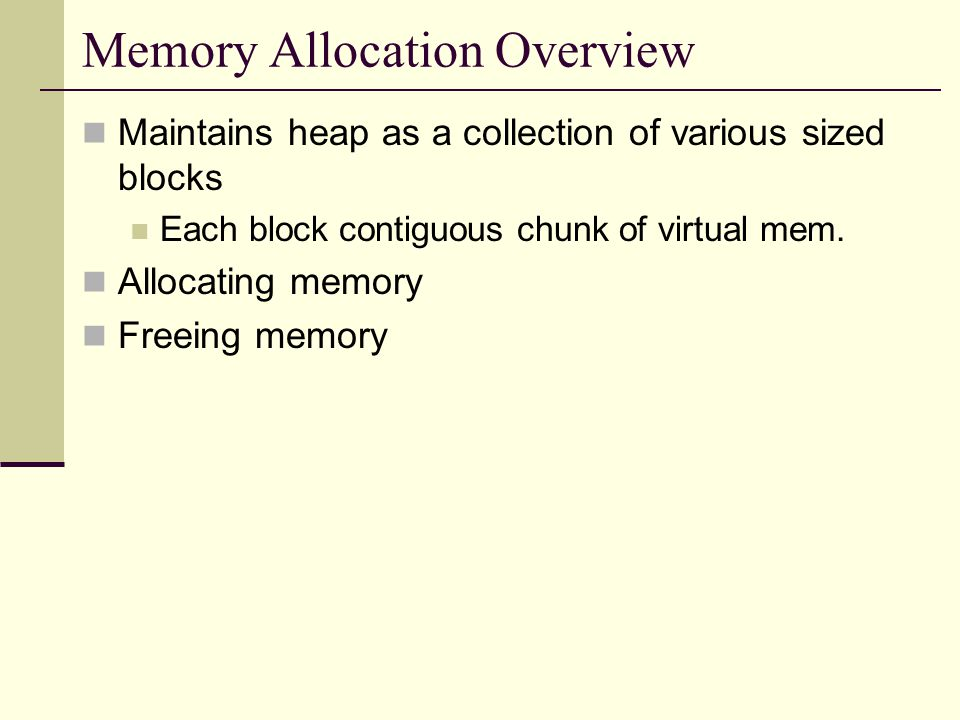 Memory Allocation Overview Maintains heap as a collection of various sized blocks Each block contiguous chunk of virtual mem.