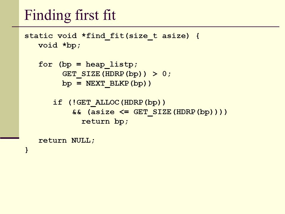 Finding first fit static void *find_fit(size_t asize) { void *bp; for (bp = heap_listp; GET_SIZE(HDRP(bp)) > 0; bp = NEXT_BLKP(bp)) if (!GET_ALLOC(HDRP(bp)) && (asize <= GET_SIZE(HDRP(bp)))) return bp; return NULL; }
