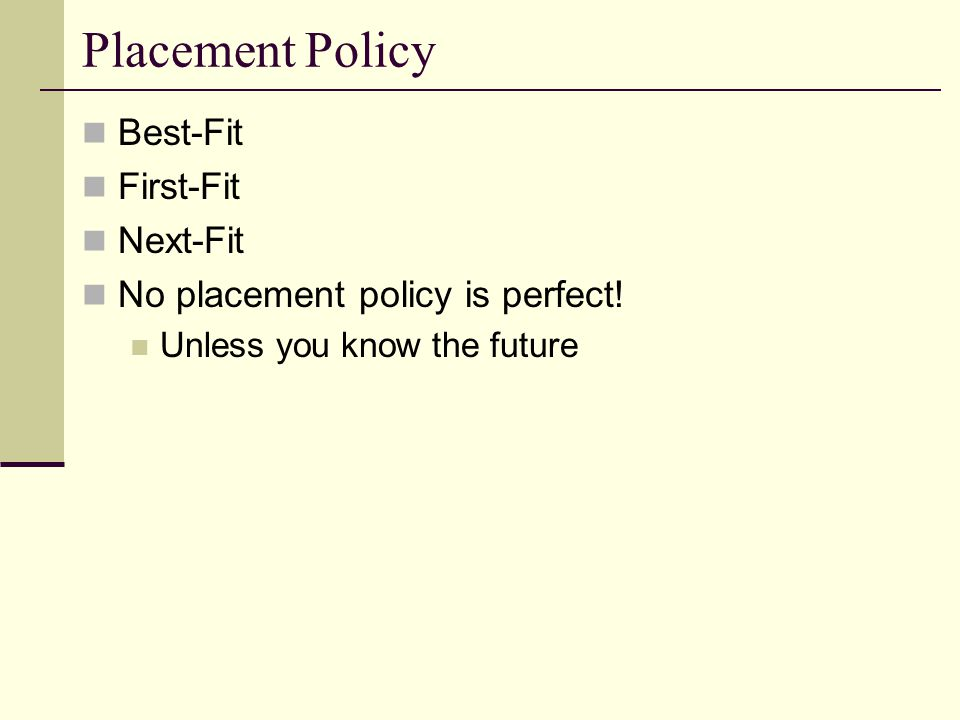 Placement Policy Best-Fit First-Fit Next-Fit No placement policy is perfect.