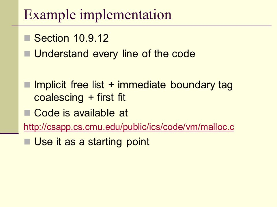 Example implementation Section 10.9.12 Understand every line of the code Implicit free list + immediate boundary tag coalescing + first fit Code is available at http://csapp.cs.cmu.edu/public/ics/code/vm/malloc.c Use it as a starting point