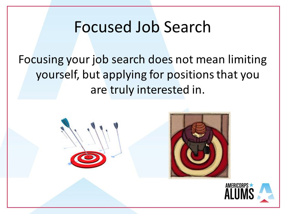 Focused Job Search Focusing your job search does not mean limiting yourself, but applying for positions that you are truly interested in.