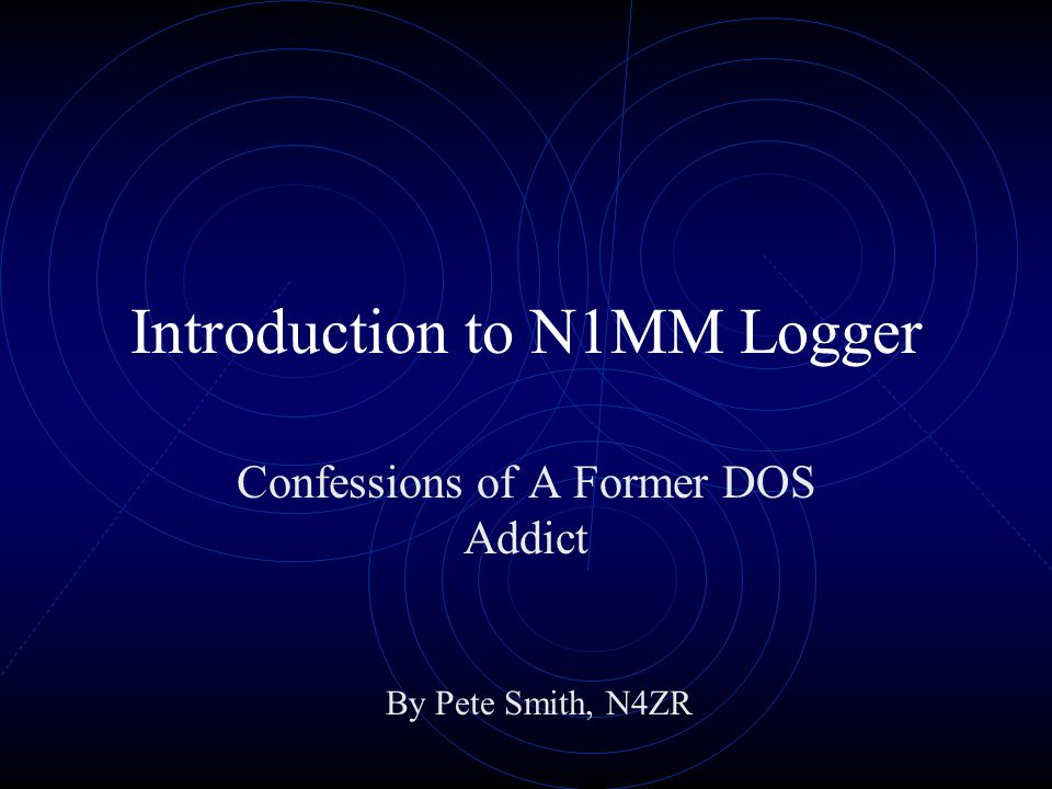 Introduction to N1MM Logger Confessions of A Former DOS Addict By Pete Smith, N4ZR