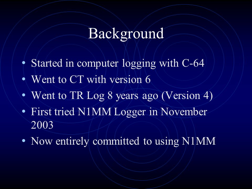 Background Started in computer logging with C-64 Went to CT with version 6 Went to TR Log 8 years ago (Version 4) First tried N1MM Logger in November