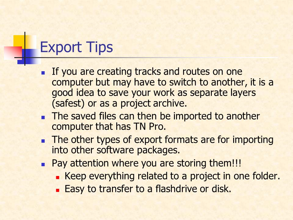 Export Tips If you are creating tracks and routes on one computer but may have to switch to another, it is a good idea to save your work as separate layers (safest) or as a project archive.