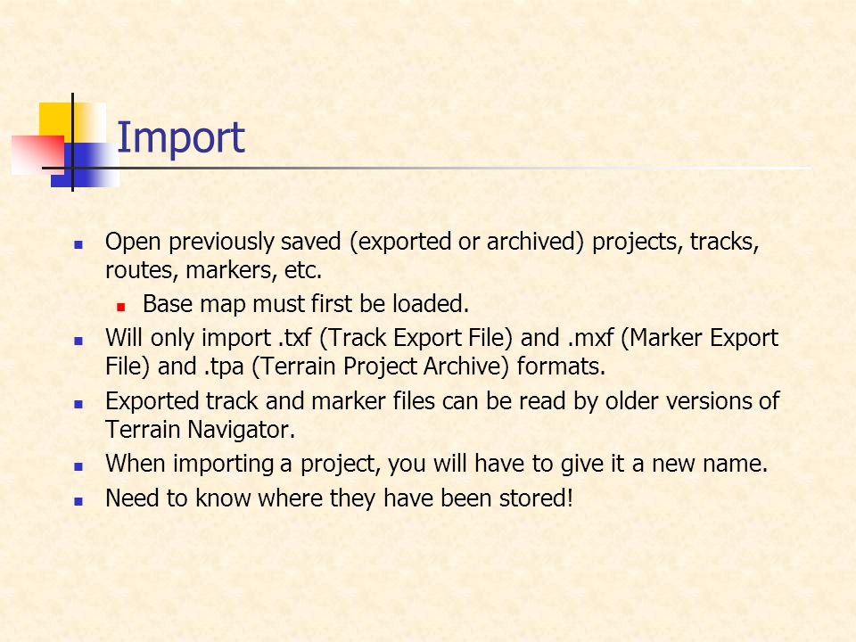 Import Open previously saved (exported or archived) projects, tracks, routes, markers, etc. Base map must first be loaded. Will only import.txf (Track