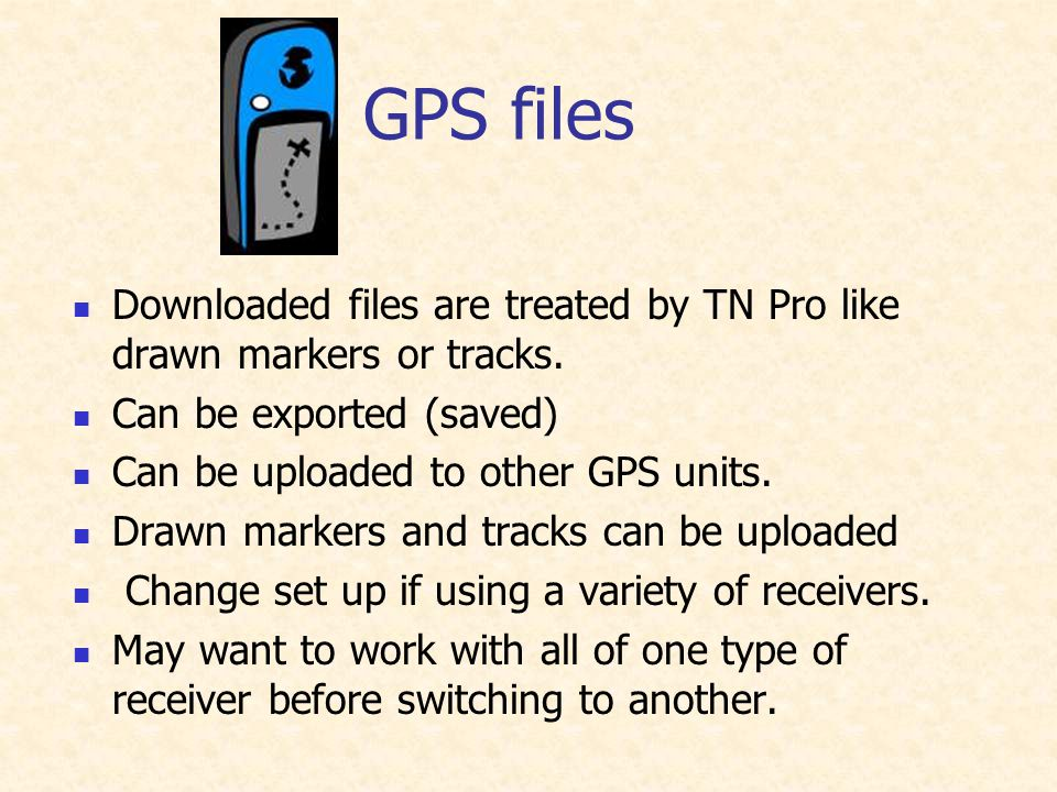GPS files Downloaded files are treated by TN Pro like drawn markers or tracks. Can be exported (saved) Can be uploaded to other GPS units. Drawn marke