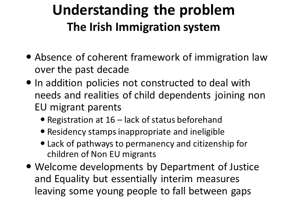 Understanding the problem The Irish Immigration system Absence of coherent framework of immigration law over the past decade In addition policies not constructed to deal with needs and realities of child dependents joining non EU migrant parents Registration at 16 – lack of status beforehand Residency stamps inappropriate and ineligible Lack of pathways to permanency and citizenship for children of Non EU migrants Welcome developments by Department of Justice and Equality but essentially interim measures leaving some young people to fall between gaps