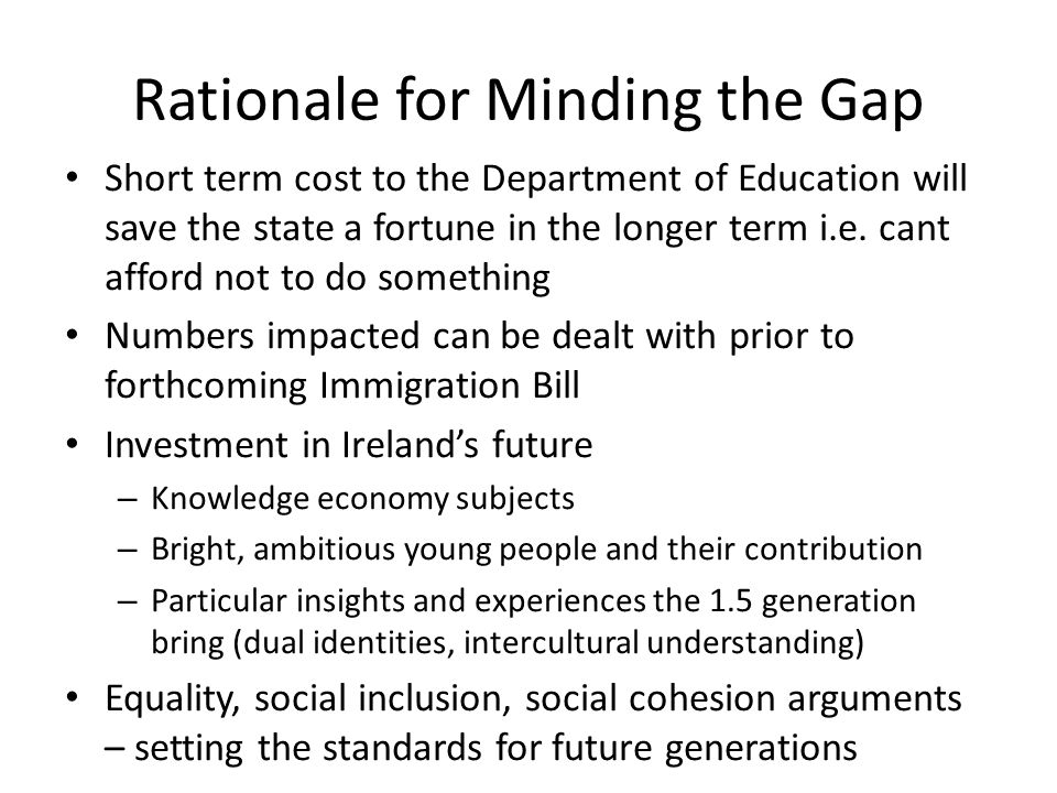 Rationale for Minding the Gap Short term cost to the Department of Education will save the state a fortune in the longer term i.e.