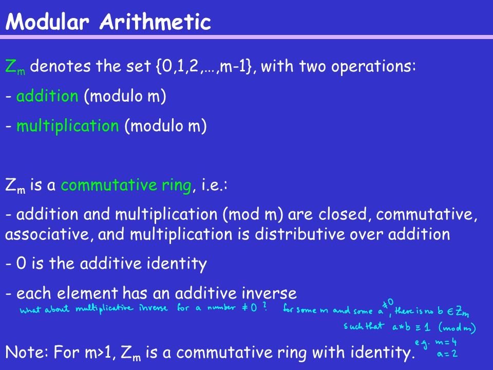 Modular Arithmetic Z m denotes the set {0,1,2,…,m-1}, with two operations: - addition (modulo m) - multiplication (modulo m) Z m is a commutative ring, i.e.: - addition and multiplication (mod m) are closed, commutative, associative, and multiplication is distributive over addition - 0 is the additive identity - each element has an additive inverse Note: For m>1, Z m is a commutative ring with identity.